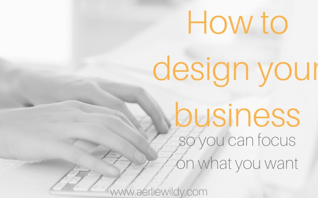 How to design your business so you can focus on what you want
